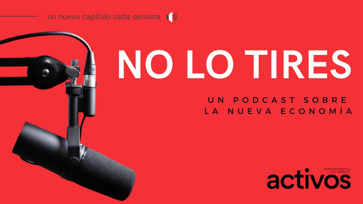 Escucha 'No lo tires', el podcast sobre la nueva economía del suplemento 'activos'